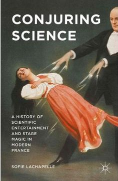 Sofie Lachapelle, Conjuring Science: A History of Scientific Entertainment and Stage Magic in Modern France (Palgrave Macmillan, 2015)
