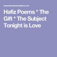Hafiz Poems * The Gift *  The Subject Tonight is Love
