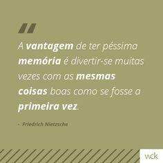 """""""A vantagem de ter péssima memória é divertir-se muitas vezes com as mesmas coisas boas como se fosse a primeira vez."""" - Nietzsche"""