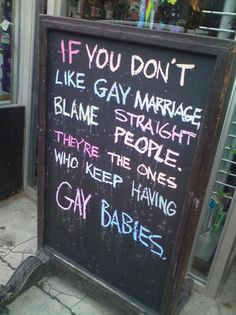 Quote: If you don't like gay marriage blame straight people.    To blame straight people is also wrong.