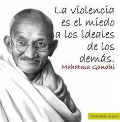 La violencia es el miedo a los ideales de los demás.  Mahatma Gandhi