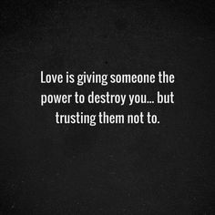 Love is giving someone the power to destroy you... but trusting them not to.