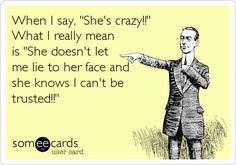 Yup! I used to believe guys when they said their exes were crazy. Usually there is more to the story!!