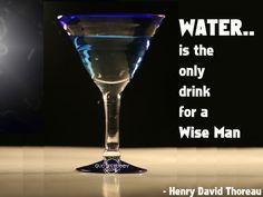 Water is the only drink for a wise man.  - Henry David Thoreau