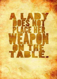 A lady does not place her weapon on the table. (One of my favorite quotes from this movie)