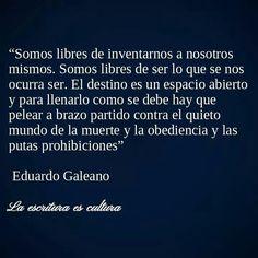 """""""Somos libres de inventarnos a nosotros mismos. Eduardo Galeano"""