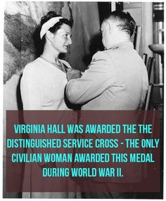 "Virginia Hall was an American spy and considered by the Gestapo to be ""the most dangerous of all Allied spies."" She was awarded the Distinguished Service Cross for her work — the only one awarded to a civilian woman during World War II."