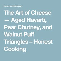 The Art of Cheese — Aged Havarti, Pear Chutney, and Walnut Puff Triangles – Honest Cooking