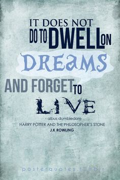 """""""It does not do to dwell on dreams and forget to live."""" -- Dumbledore. Good advice"""
