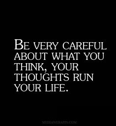 Be very careful about what you think, your thoughts run your life.