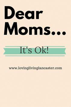 Dear Moms-It's Ok - Loving. Living. Lancaster.