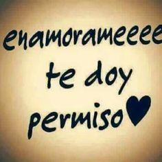 Te doy permiso mi amor!!
