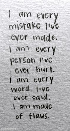 I am every mistake I've ever made. I am every person I've ever hurt. I am every word I've ever said. I am made of flaws (stitched together with good intentions).