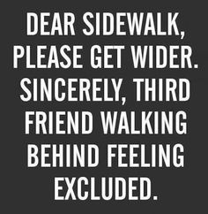 You realize that sidewalks aren't wide enough for three people.