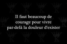 Il faut beaucoup de courage pour vivre par-delà la douleur d'exister