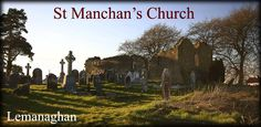 "St Manchan's Church  AKA St Monaghan's Church  The 10th-12th century parish church ruins stand on land given to St Manchan by St. Ciaran of Clonmacnoise in order to build a monastery here in 645AD. It is believed that the land, referred to as ""the island in the bog"", had been given to St Ciaran in 644 as a thank you from Diarmuid, High King of Ireland who had stopped off at Clonmacnoise to ask the monks for their prayers for his battle success."