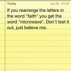 """If you rearrange the letters in the word """"faith"""" you get the word """"microwave."""" Don't test it out, just believe me."""