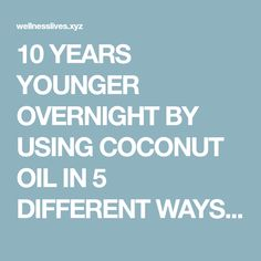 10 YEARS YOUNGER OVERNIGHT BY USING COCONUT OIL IN 5 DIFFERENT WAYS WOW