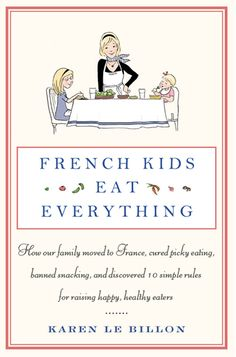 """helping to cure picky eaters: the book """"French Kids Eat Everything: How our family moved to France, cured picky eating, banned snacking, and discovered 10 simple rules for raising hapy, healthy eaters"""" by Karen Le Billion  {also links to articles on Karen's blog}"""