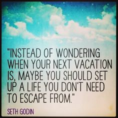 """Instead of wondering when your next vacation is, maybe you should set up a life you don't need to escape from."" Seth Godin #quote #sethgodin"