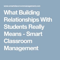 What Building Relationships With Students Really Means - Smart Classroom Management