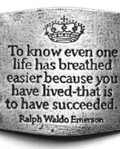 To know even one life has breathed easier because you have lived - that is to have succeeded.  Ralph Waldo Emerson.