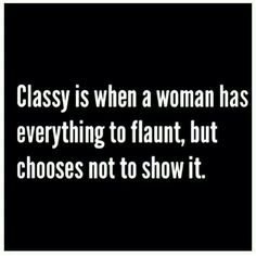 Classy is when a woman has everything to flaunt, but chooses not to show it. Modesty and classiness.