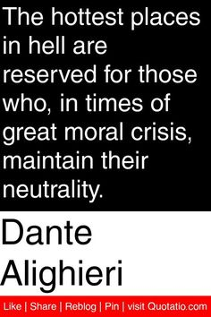 Dante Alighieri - The hottest places in hell are reserved for those who, in times of great moral crisis, maintain their neutrality. #quotations #quotes