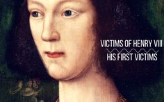 Victims of Henry VIII: His First Victims