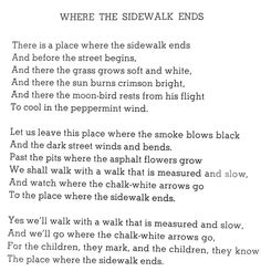 """This morn while my bestfriend was getting ready to go out to brunch w/ me, I picked a random book from his bookshelf. It was a collection of poems & drawings. I opened it, thinking, """"Give me a significant one"""", & here it is: """"Where The Sidewalk Ends"""", by Shel Silverstein - This is now 1 of my favorite poems, especially the 1st stanza. Let's venture to where the sidewalk ends...""""where the sun burns crimson white, & there the moon-bird rests from its flight, to cool in the peppermint wind""""…"""