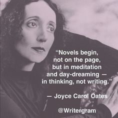 """Women in Art - Joyce Carol Oates - One of my favorite Writer - """"Novels begin, not on the page, but in meditation and day-dreaming - in thinking, not writing. Writing Advice, Writing Help, Writing A Book, Writing Prompts, Quotes About Writing, Fiction Writing, Start Writing, Writing Motivation, Business Motivation"""