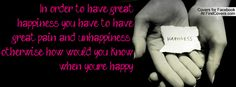 In order to have great happiness you have to have  great pain and unhappiness otherwise how would you know  when youre happy