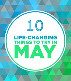 10 Life-Changing Things To Try In May