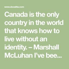Canada is the only country in the world that knows how to live without an identity. – Marshall McLuhan I've been having a lot of f...