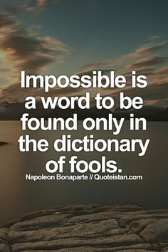 impossible is a word in the dictionary of fools May you find great value in these impossible is a word to be found only in the dictionary of fools  by napoleon bonaparte from my large inspirational quotes and sayings database.