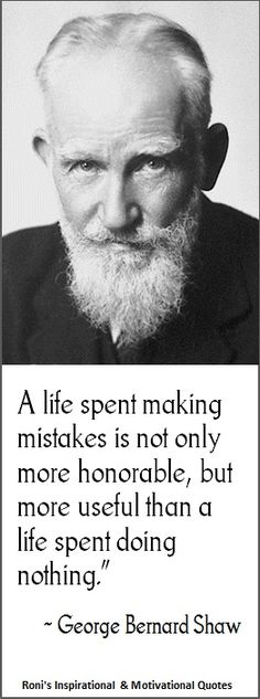George Bernard Shaw: A life spent making mistakes is not only more honorable, but more useful than a life spent doing nothing