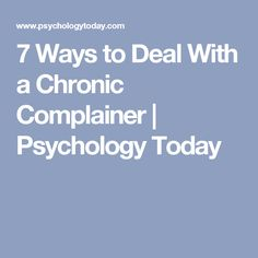 7 Ways to Deal With a Chronic Complainer | Psychology Today