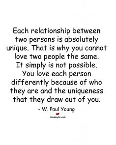 Each relationship between two persons is absolutely unique. That is why you cannot love two people the same. It simply is not possible. You love each person differently because of who they are and the uniqueness that they draw out of you. ~W. Paul Young