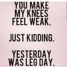 Did someone make your knees weak or was it leg day???