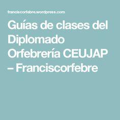 Guías de clases del Diplomado Orfebrería CEUJAP – Franciscorfebre