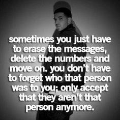 Sometimes you just have to erase the messages, delete the numbers and move on. you don't have to forget who that person was to you; only to accept that they aren't that person anymore.