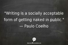 """Writing is a socially acceptable form of getting naked in public."" ~ Paulo Coelho"