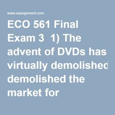 ECO 561 Final Exam 3  1) The advent of DVDs has virtually demolished the market for videocassettes. This is an example of:  2) If the demand for farm products is price inelastic, a good harvest will cause farm revenues to:  3) In a competitive market economy firms will select the least-cost production technique because:  4) If price is above the equilibrium level, competition among sellers to reduce the resulting:  5) Which of the following statements is true about productive and allocative…
