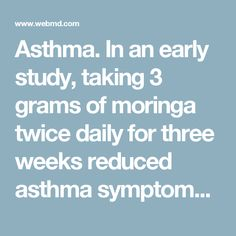 Asthma. In an early study, taking 3 grams of moringa twice daily for three weeks reduced asthma symptoms and the severity of asthma attacks in adults.