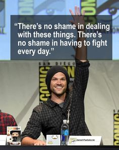 """""""There's not shame in dealing with these things. There's no shame in having to fight everyday."""" — Jared Padalecki"""