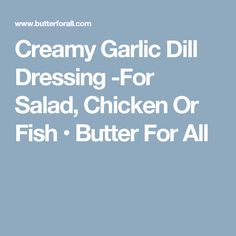 Creamy Garlic Dill Dressing -For Salad, Chicken Or Fish • Butter For All