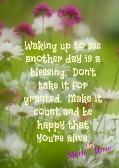 Waking Up To See Another Day Is A Blessing. Don't Take It For Granted. Make It Count Be Happy That You Are Alive ...
