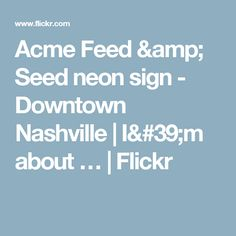 Acme Feed & Seed neon sign - Downtown Nashville | I'm about … | Flickr