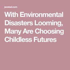 With Environmental Disasters Looming, Many Are Choosing Childless Futures