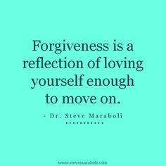 Forgiveness is a reflection of loving yourself enough to move on. Dr Steve Maraboli